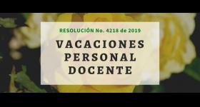 Resolución No. 4218 de 2019 - Vacaciones Personal Docente de planta