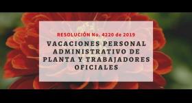 Resolución No. 4220 de 2019 - Vacaciones Personal Administrativo de planta y trabajadores oficiales